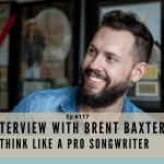 Ep #117 - Think Like a Pro Songwriter with Brent Baxter