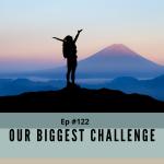 Episode #122 - Our Biggest Challenge