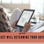 Episode #137 - Mindset WILL Determine Your Outcome